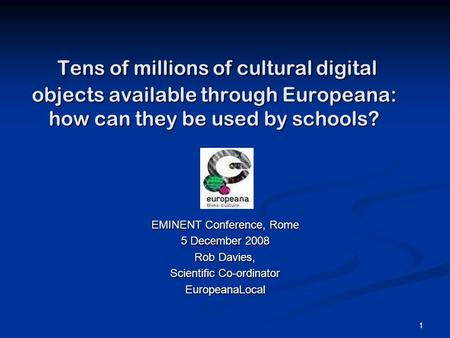 1 Tens of millions of cultural digital objects available through Europeana: how can they be used by schools? Tens of millions of cultural digital objects.