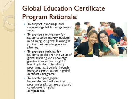 Global Education Certificate Program Rationale: To support, encourage, and recognize global learning campus wide. To provide a framework for students to.