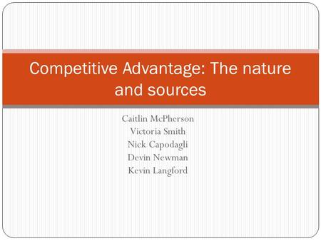 Caitlin McPherson Victoria Smith Nick Capodagli Devin Newman Kevin Langford Competitive Advantage: The nature and sources.