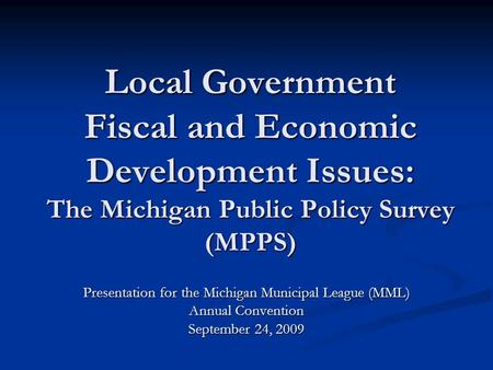 Local Government Fiscal and Economic Development Issues: The Michigan Public Policy Survey (MPPS) Presentation for the Michigan Municipal League (MML)