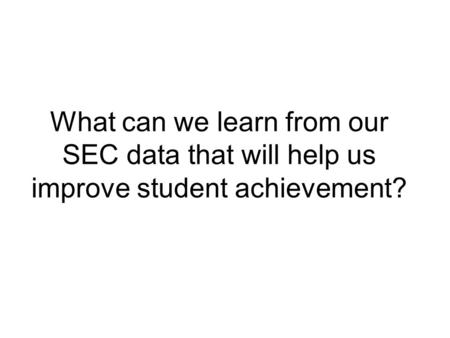 What can we learn from our SEC data that will help us improve student achievement?