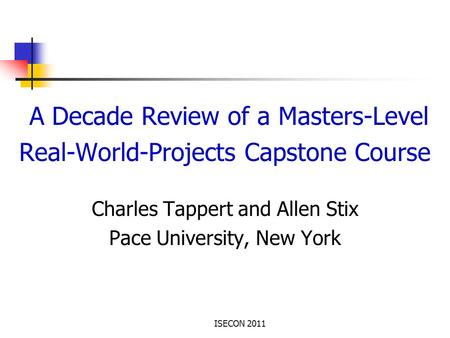ISECON 2011 A Decade Review of a Masters-Level Real-World-Projects Capstone Course Charles Tappert and Allen Stix Pace University, New York.