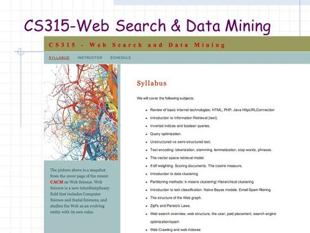 CS315-Web Search & Data Mining. A Semester in 50 minutes or less The Web History Key technologies and developments Its future Information Retrieval (IR)