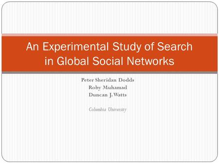 Peter Sheridan Dodds Roby Muhamad Duncan J. Watts Columbia University An Experimental Study of Search in Global Social Networks.