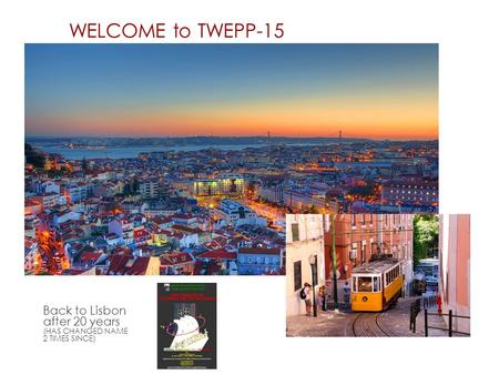 WELCOME to TWEPP-15 Back to Lisbon after 20 years (HAS CHANGED NAME 2 TIMES SINCE)