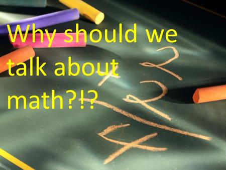 Why should we talk about math?!?. Talking about our ideas can help us learn… Talking through our thinking can also help us clarify our own thoughts. If.
