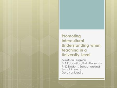 Promoting Intercultural Understanding when teaching in a University Level Aikaterini Fragkou MA Education, Bath University PhD Student, Education and Social.