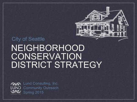 NEIGHBORHOOD CONSERVATION DISTRICT STRATEGY Lund Consulting, Inc. Community Outreach Spring 2015 City of Seattle.