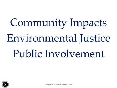 Community Impacts Environmental Justice Public Involvement Categorical Exclusion Training Class.