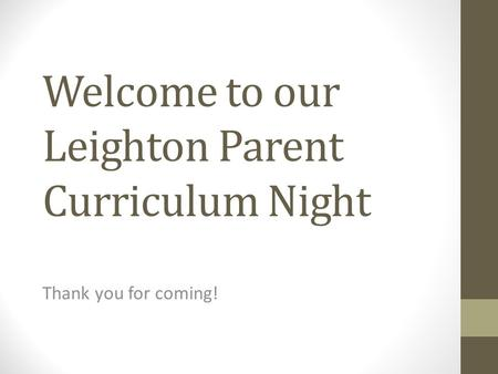 Welcome to our Leighton Parent Curriculum Night Thank you for coming!