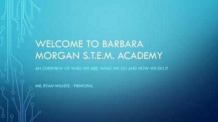 WELCOME TO BARBARA MORGAN S.T.E.M. ACADEMY AN OVERVIEW OF WHO WE ARE, WHAT WE DO AND HOW WE DO IT MR. RYAN WILHITE - PRINCIPAL.