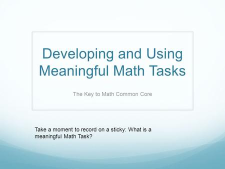 Developing and Using Meaningful Math Tasks The Key to Math Common Core Take a moment to record on a sticky: What is a meaningful Math Task?