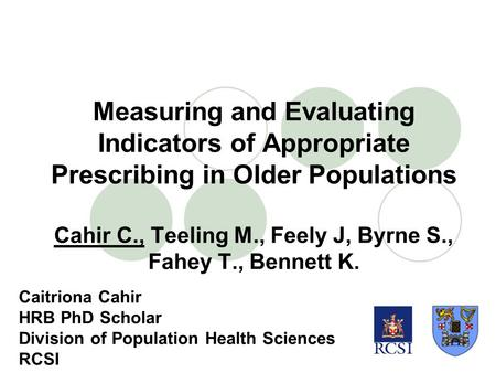 Measuring and Evaluating Indicators of Appropriate Prescribing in Older Populations Cahir C., Teeling M., Feely J, Byrne S., Fahey T., Bennett K. Caitriona.