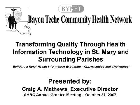 Presented by: Craig A. Mathews, Executive Director AHRQ Annual Grantee Meeting – October 27, 2007 Transforming Quality Through Health Information Technology.