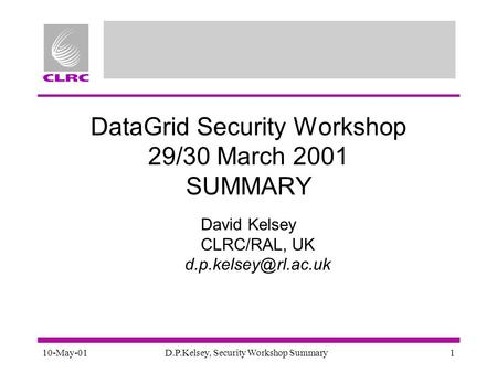 10-May-01D.P.Kelsey, Security Workshop Summary1 DataGrid Security Workshop 29/30 March 2001 SUMMARY David Kelsey CLRC/RAL, UK