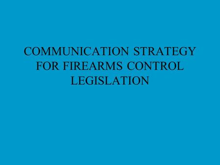 COMMUNICATION STRATEGY FOR FIREARMS CONTROL LEGISLATION.