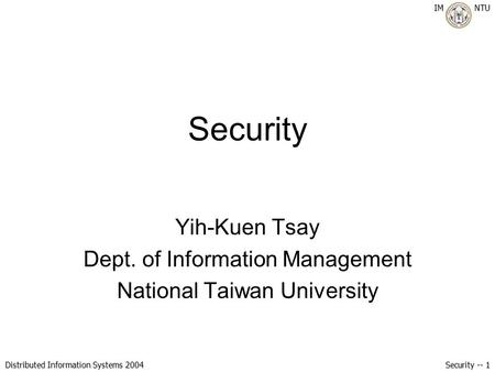 IM NTU Distributed Information Systems 2004 Security -- 1 Security Yih-Kuen Tsay Dept. of Information Management National Taiwan University.