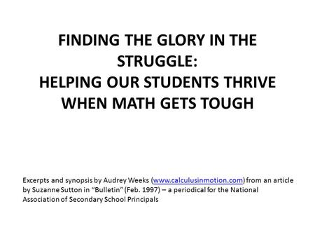 FINDING THE GLORY IN THE STRUGGLE: HELPING OUR STUDENTS THRIVE WHEN MATH GETS TOUGH Excerpts and synopsis by Audrey Weeks (www.calculusinmotion.com) from.