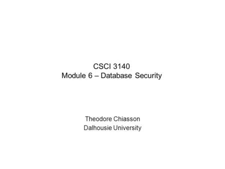 CSCI 3140 Module 6 – Database Security Theodore Chiasson Dalhousie University.