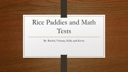 Rice Paddies and Math Tests By: Rachel, Victoria, Kelly, and Kevin.