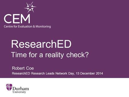 ResearchED Time for a reality check? Robert Coe ResearchED Research Leads Network Day, 13 December 2014.