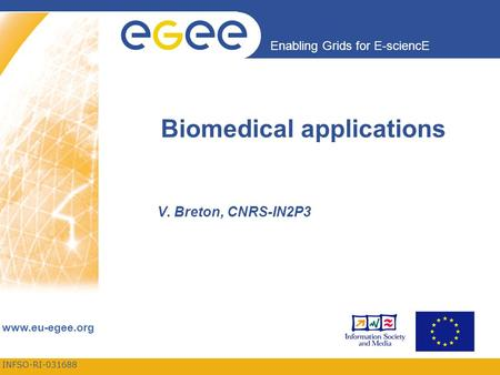 INFSO-RI-031688 Enabling Grids for E-sciencE www.eu-egee.org Biomedical applications V. Breton, CNRS-IN2P3.