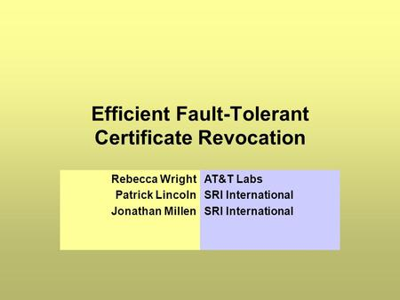 Efficient Fault-Tolerant Certificate Revocation Rebecca Wright Patrick Lincoln Jonathan Millen AT&T Labs SRI International.