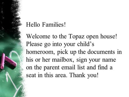 Hello Families! Welcome to the Topaz open house! Please go into your child's homeroom, pick up the documents in his or her mailbox, sign your name on the.