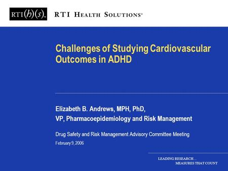 LEADING RESEARCH… MEASURES THAT COUNT Challenges of Studying Cardiovascular Outcomes in ADHD Elizabeth B. Andrews, MPH, PhD, VP, Pharmacoepidemiology and.