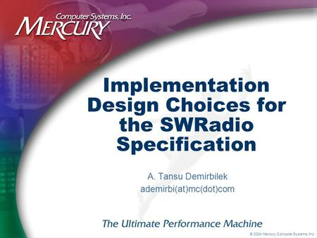 © 2004 Mercury Computer Systems, Inc. Implementation Design Choices for the SWRadio Specification A. Tansu Demirbilek ademirbi(at)mc(dot)com.