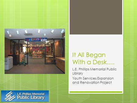 It All Began With a Desk…. L.E. Phillips Memorial Public Library Youth Services Expansion and Renovation Project.