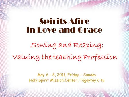 1 Spirits Afire in Love and Grace Sowing and Reaping: Valuing the teaching Profession May 6 – 8, 2011, Friday – Sunday Holy Spirit Mission Center, Tagaytay.