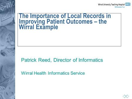 The Importance of Local Records in Improving Patient Outcomes – the Wirral Example Patrick Reed, Director of Informatics Wirral Health Informatics Service.
