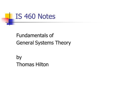 IS 460 Notes Fundamentals of General Systems Theory by Thomas Hilton.