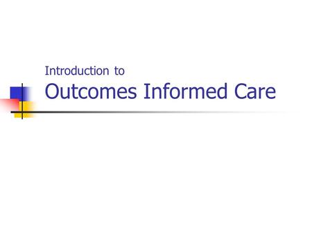"Introduction to Outcomes Informed Care. What is ""Outcomes Informed Care""?  Routine use of patient self report outcome and therapeutic alliance questionnaires."