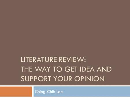 LITERATURE REVIEW: THE WAY TO GET IDEA AND SUPPORT YOUR OPINION Ching-Chih Lee.