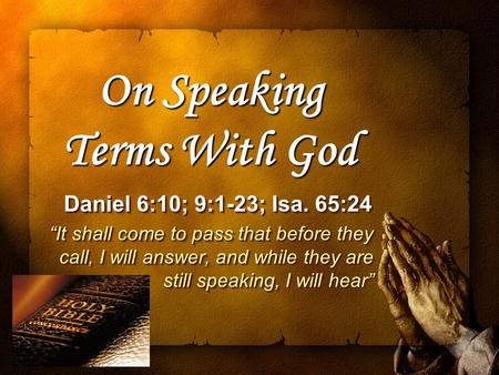 "On Speaking Terms With God Daniel 6:10; 9:1-23; Isa. 65:24 Daniel 6:10; 9:1-23; Isa. 65:24 ""It shall come to pass that before they call, I will answer,"