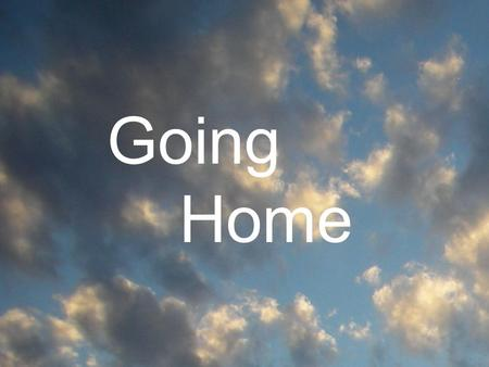 Going Home. 2 Cor. 5:1-10 For we know that if our earthly house of this tabernacle were dissolved, we have a building of God, an house not made with hands,