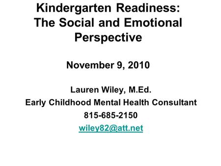 Kindergarten Readiness: The Social and Emotional Perspective November 9, 2010 Lauren Wiley, M.Ed. Early Childhood Mental Health Consultant 815-685-2150.