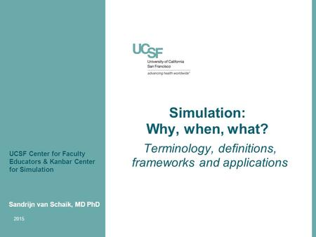 Simulation: Why, when, what? Terminology, definitions, frameworks and applications Sandrijn van Schaik, MD PhD 2015 UCSF Center for Faculty Educators &