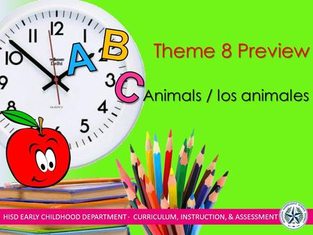 HISD EARLY CHILDHOOD DEPARTMENT ∙ CURRICULUM, INSTRUCTION, & ASSESSMENT Theme 8 Preview Animals / los animales.