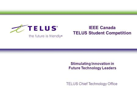 IEEE Canada TELUS Student Competition TELUS Chief Technology Office Stimulating Innovation in Future Technology Leaders.
