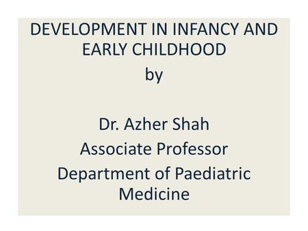 DEVELOPMENT IN INFANCY AND EARLY CHILDHOOD by Dr. Azher Shah Associate Professor Department of Paediatric Medicine.