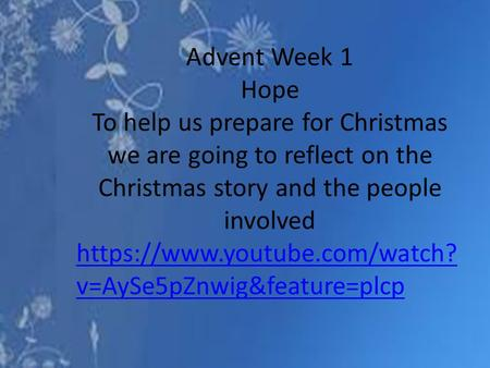 Advent Week 1 Hope To help us prepare for Christmas we are going to reflect on the Christmas story and the people involved https://www.youtube.com/watch?