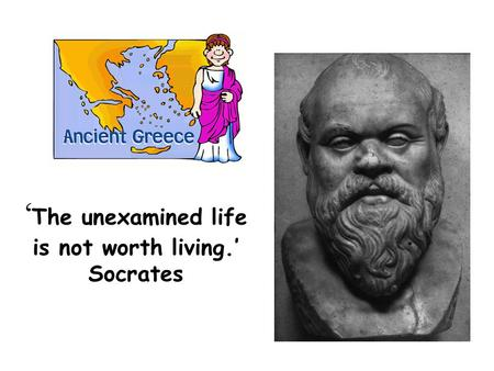 ' The unexamined life is not worth living.' Socrates.