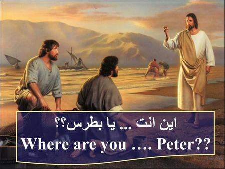 اين انت... يا بطرس؟؟ Where are you …. Peter?? اين انت... يا بطرس؟؟ Where are you …. Peter??