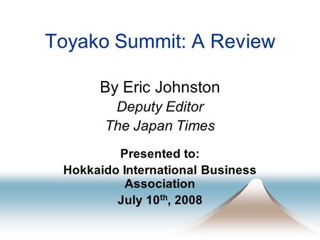 Toyako Summit: A Review By Eric Johnston Deputy Editor The Japan Times Presented to: Hokkaido International Business Association July 10 th, 2008.