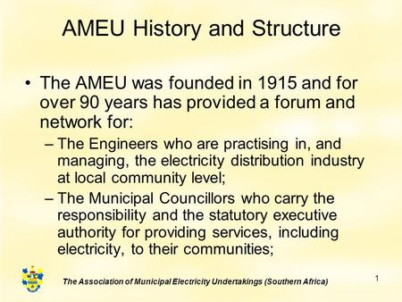 The Association of Municipal Electricity Undertakings (Southern Africa) 1 AMEU History and Structure The AMEU was founded in 1915 and for over 90 years.