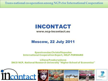 Trans-national co-operation among NCPs for International Cooperation INCONTACT www.ncp-incontact.eu Moscow, 22 July 2011 Epaminondas Christofilopoulos.