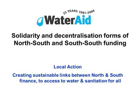 Solidarity and decentralisation forms of North-South and South-South funding Local Action Creating sustainable links between North & South finance, to.